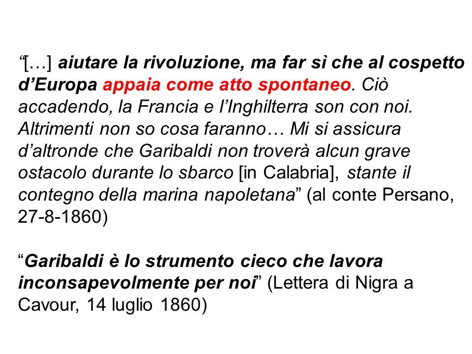 […] aiutare la rivoluzione, ma far sì che al cospetto d'Europa appaia come atto spontaneo. Ciò accadendo, la Francia e l'Inghilterra son con noi. Altrimenti non so cosa faranno… Mi si assicura d'altronde che Garibaldi non troverà alcun grave ostacolo durante lo sbarco [in Calabria], stante il contegno della marina napoletana (al conte Persano, 27-8-1860)